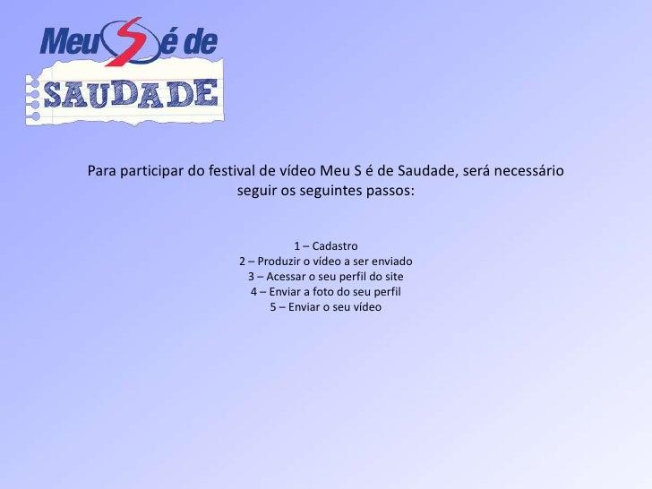 Para participar do festival de vídeoMeu S é de Saudade, seránecessário<br />seguirosseguintespassos:<br />1 – Cadastro<br ...