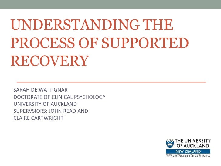 UNDERSTANDING THE PROCESS OF SUPPORTED RECOVERY<br />SARAH DE WATTIGNAR<br />DOCTORATE OF CLINICAL PSYCHOLOGY<br />UNIVERS...