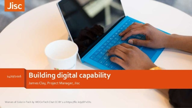Building digital capability James Clay, Project Manager, Jisc 14/07/2016 Women of Color in Tech by WOCinTech Chat CC BY 2....