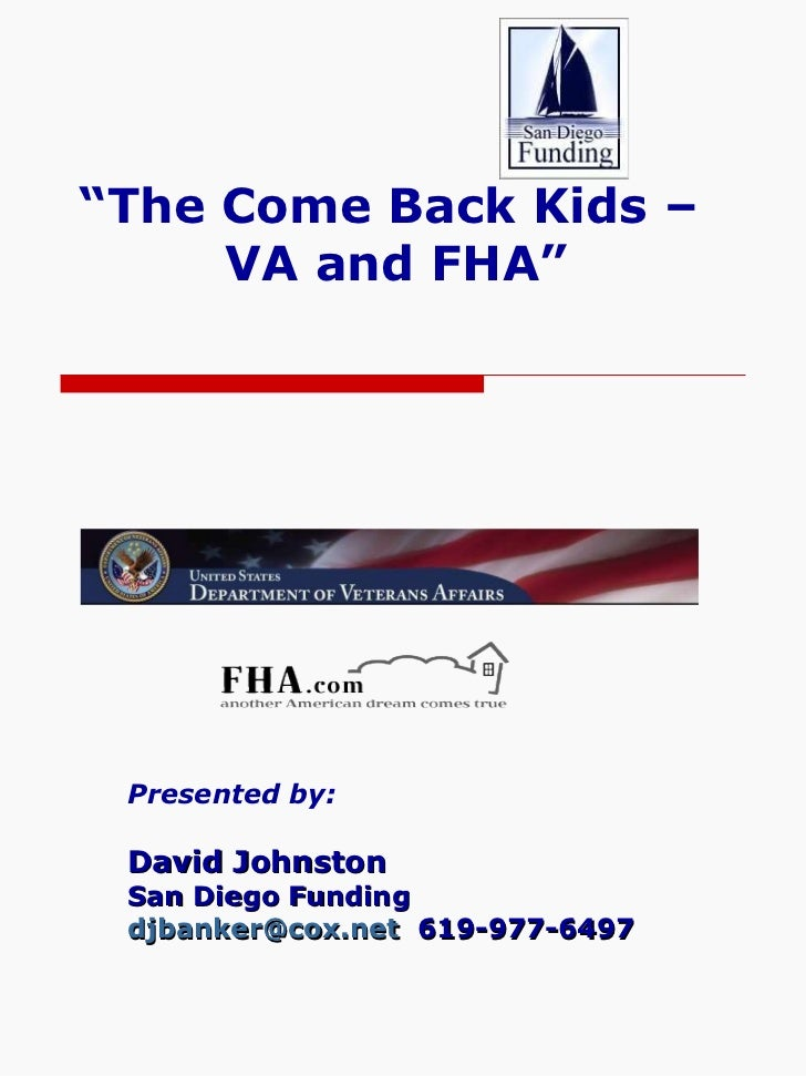 """"""" The Come Back Kids –  VA and FHA"""" Presented by: David Johnston San Diego Funding [email_address]   619-977-6497"""