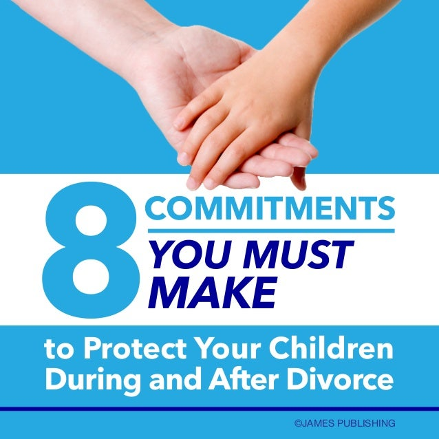 8  COMMITMENTS  YOU MUST  MAKE  to Protect Your Children During and After Divorce ©JAMES PUBLISHING