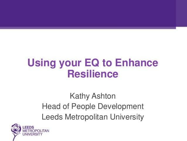 Using your EQ to EnhanceResilienceKathy AshtonHead of People DevelopmentLeeds Metropolitan University