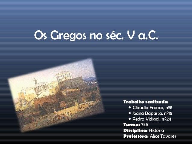 Os Gregos no séc. V a.C.                 Trabalho realizado:                   ● Cláudia Franco, nº8                   ● J...