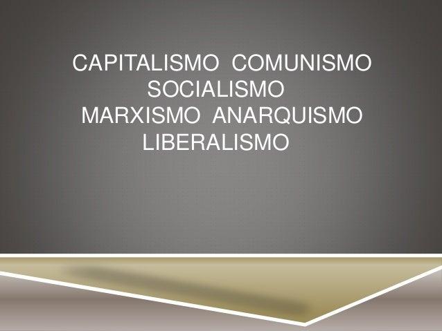CAPITALISMO COMUNISMO SOCIALISMO MARXISMO ANARQUISMO LIBERALISMO