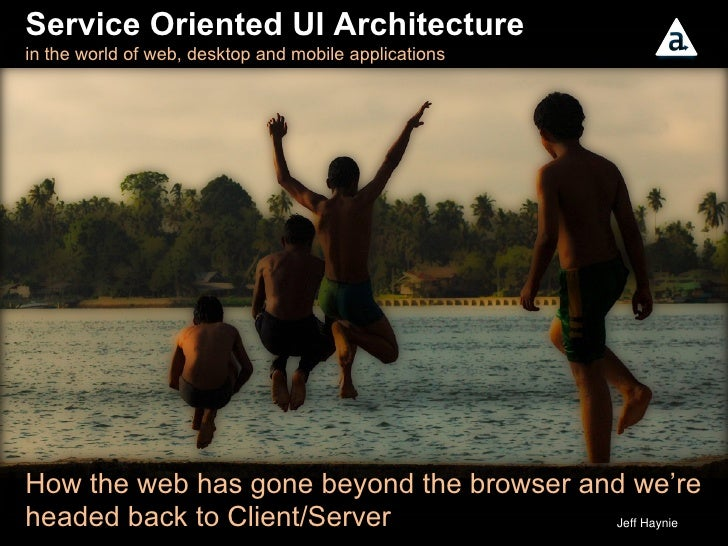 Service Oriented UI Architecture  in the world of web, desktop and mobile applications  How the web has gone beyond the br...