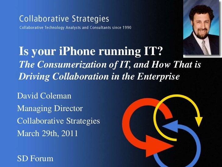 Is your iPhone running IT?The Consumerization of IT, and How That isDriving Collaboration in the EnterpriseDavid ColemanMa...