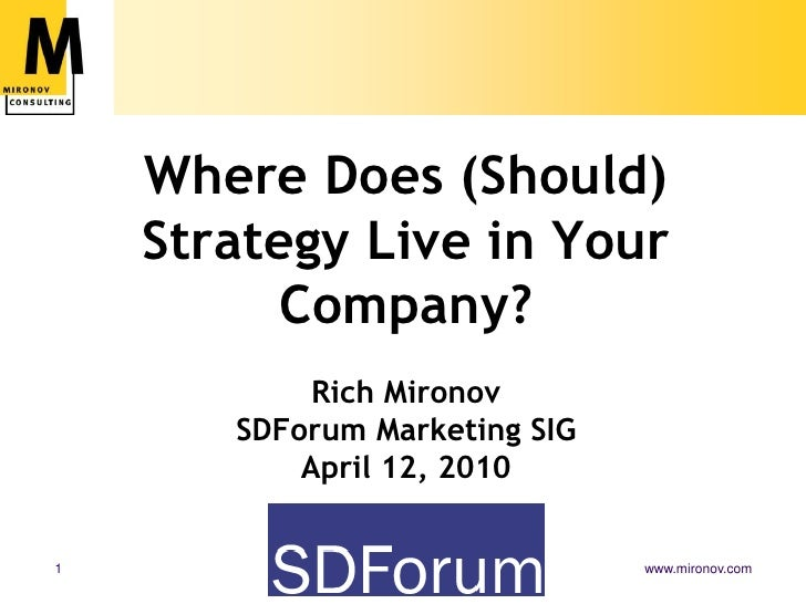 Where Does (Should) Strategy Live in Your Company?Rich MironovSDForum Marketing SIGApril 12, 2010<br />