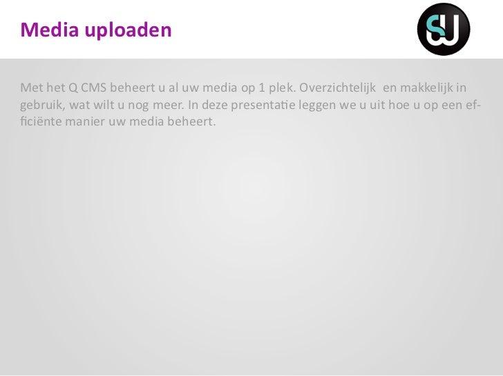 Media uploadenMet het Q CMS beheert u al uw media op 1 plek. Overzichtelijk en makkelijk ingebruik, wat wilt u nog meer. I...