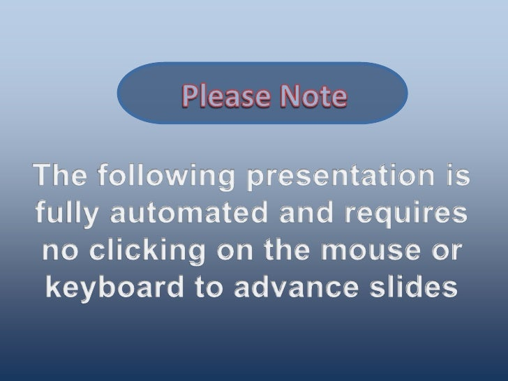 Please Note<br />The following presentation is fully automated and requires no clicking on the mouse or keyboard to advanc...