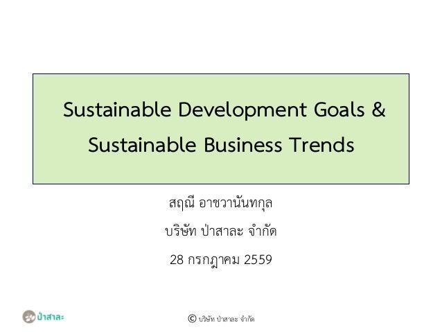 Sustainable Development Goals & Sustainable Business Trends สฤณี อาชวานันทกุล บริษัท ป่าสาละ จากัด 28 กรกฎาคม 2559 © บริษั...