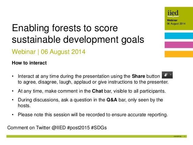 1 Webinar 06 August 2014Author name Date Webinar 06 August 2014 Webinar | 06 August 2014 Enabling forests to score sustain...