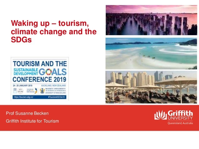Waking up – tourism, climate change and the SDGs Prof Susanne Becken Griffith Institute for Tourism