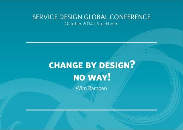SERVICE DESIGN GLOBAL CONFERENCE  October 2014 | Stockholm  change by design?  no way!  Wim Rampen