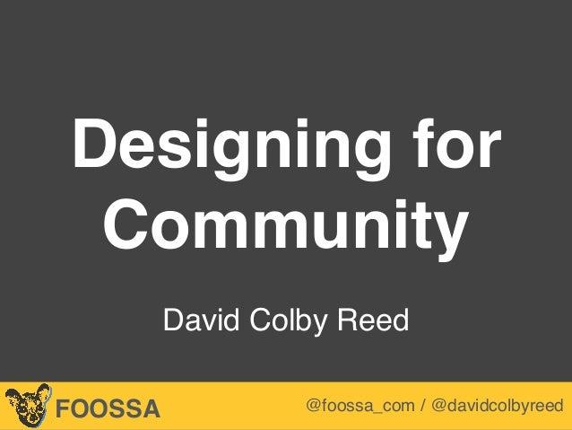 Lee-Sean Huang / ls@foossa.com / @leesean Designing for Community  David Colby Reed FOOSSA @foossa_com / @davidcolbyreed