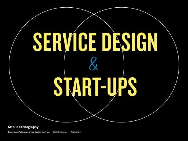 SERVICE DESIGN START-UPS Mobile Ethnography @jakobliesExperienceFellow:a service design start-up @MrStickdorn