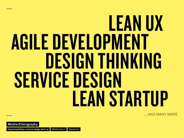 LEAN UX LEAN STARTUP DESIGN THINKING SERVICE DESIGN AGILE DEVELOPMENT … AND MANY MORE Mobile Ethnography @jakobliesExperie...
