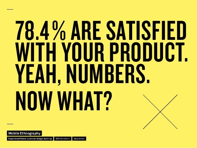 78.4% ARE SATISFIED WITH YOUR PRODUCT. YEAH, NUMBERS. NOW WHAT? Mobile Ethnography @jakobliesExperienceFellow:a service d...