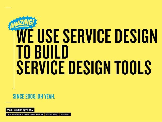 WE USE SERVICE DESIGN TO BUILD SERVICE DESIGN TOOLS SINCE 2008, OH YEAH. Mobile Ethnography @jakobliesExperienceFellow:a s...