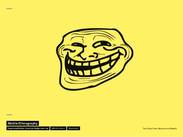 Troll face from Whynne via Reddit Mobile Ethnography @jakobliesExperienceFellow:a service design start-up @MrStickdorn