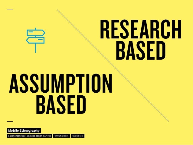 ASSUMPTION BASED RESEARCH BASED Mobile Ethnography @jakobliesExperienceFellow:a service design start-up @MrStickdorn