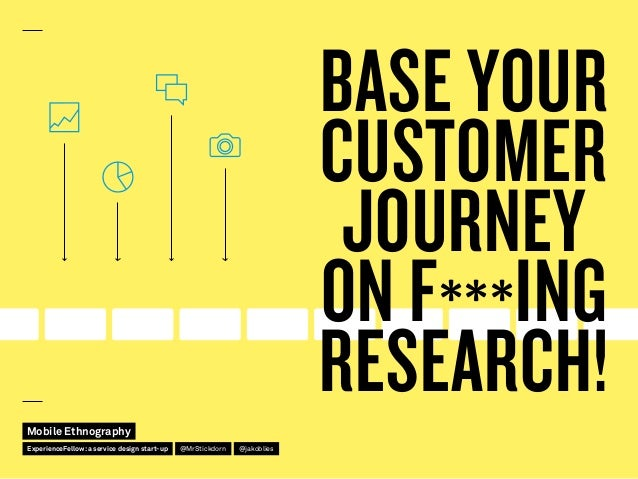 BASE YOUR CUSTOMER JOURNEY ON F***ING RESEARCH!Mobile Ethnography @jakobliesExperienceFellow:a service design start-up @Mr...