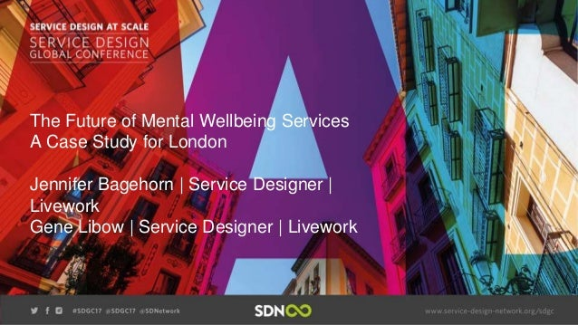 The Future of Mental Wellbeing Services A Case Study for London Jennifer Bagehorn | Service Designer | Livework Gene Libow...