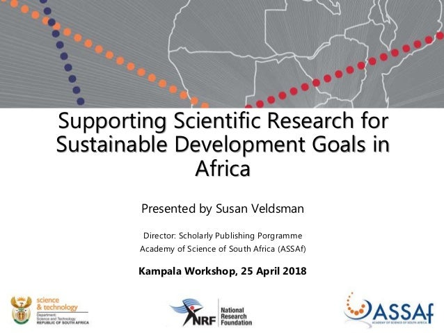 Supporting Scientific Research for Sustainable Development Goals in Africa Presented by Susan Veldsman Director: Scholarly...