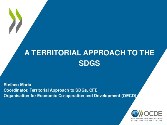A TERRITORIAL APPROACH TO THE SDGS Stefano Marta Coordinator, Territorial Approach to SDGs, CFE Organisation for Economic ...