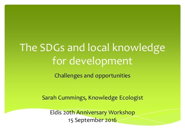 The SDGs and local knowledge for development Challenges and opportunities Sarah Cummings, Knowledge Ecologist Eldis 20th A...