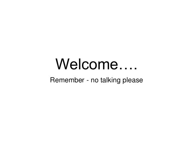 Welcome…. Remember - no talking please