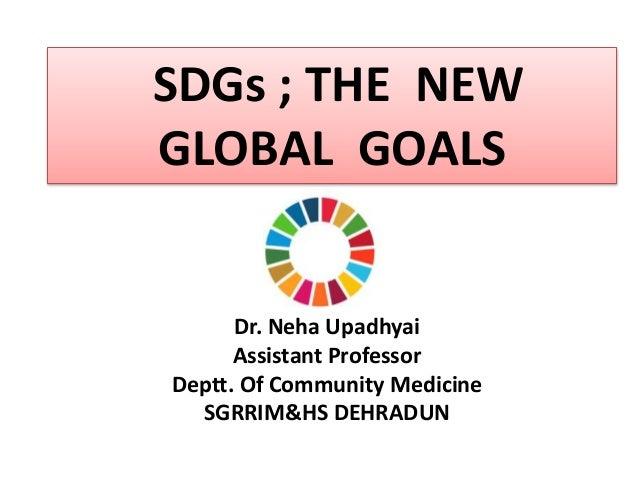 Dr. Neha Upadhyai Assistant Professor Deptt. Of Community Medicine SGRRIM&HS DEHRADUN SDGs ; THE NEW GLOBAL GOALS