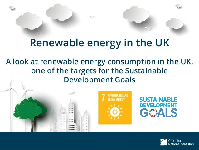 Renewable energy in the UK A look at renewable energy consumption in the UK, one of the targets for the Sustainable Develo...