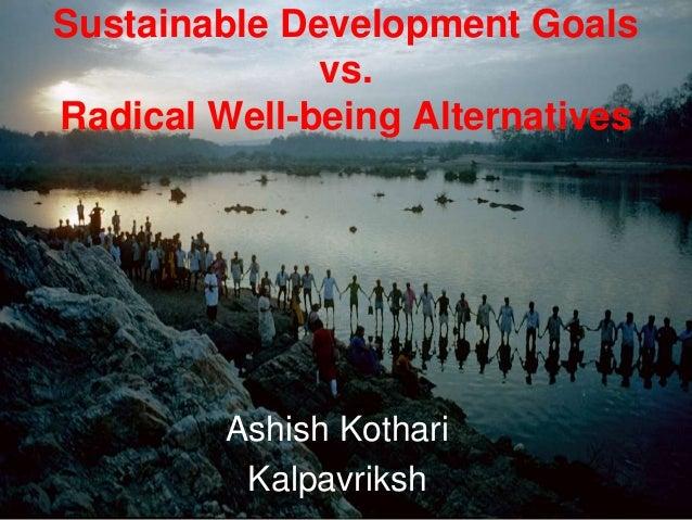 Sustainable Development Goals vs. Radical Well-being Alternatives Ashish Kothari Kalpavriksh