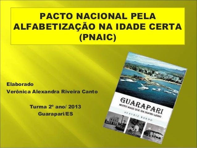 PACTO NACIONAL PELA  ALFABETIZAÇÃO NA IDADE CERTA  (PNAIC)  Elaborado  Verônica Alexandra Riveira Canto  Turma 2º ano/ 201...