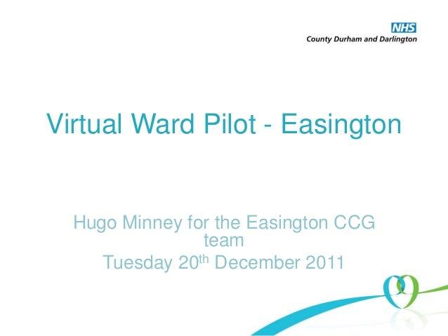 Virtual Ward Pilot - Easington Hugo Minney for the Easington CCG team Tuesday 20th December 2011