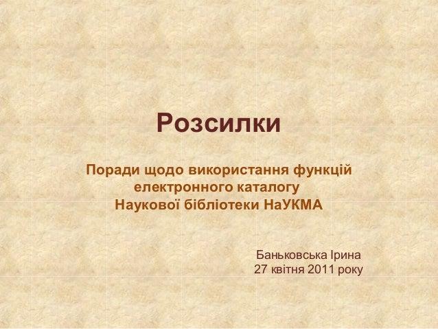 Розсилки Поради щодо використання функцій електронного каталогу Наукової бібліотеки НаУКМА Баньковська Ірина 27 квітня 201...