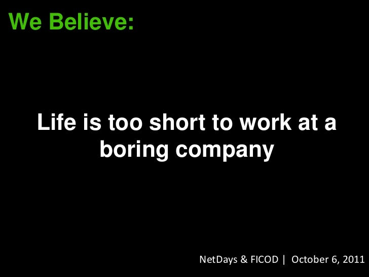 We Believe:  Life is too short to work at a         boring company                  NetDays & FICOD | October 6, 2011