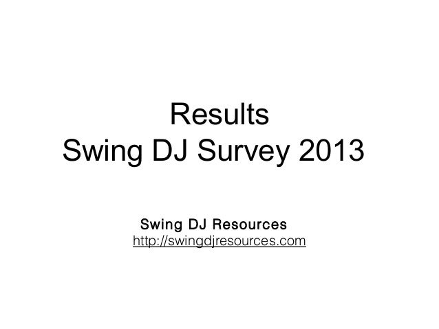 Results Swing DJ Survey 2013 Swing DJ Resources http://swingdjresources.com