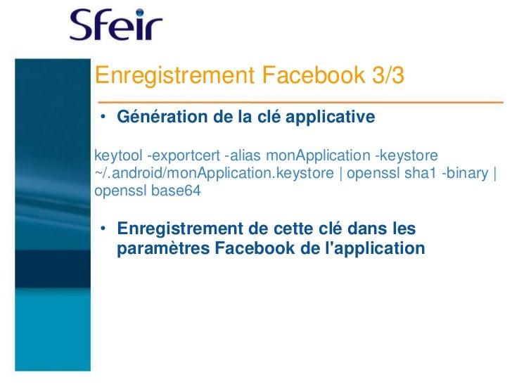 Enregistrement Facebook 3/3• Génération de la clé applicativekeytool -exportcert -alias monApplication -keystore~/.android...