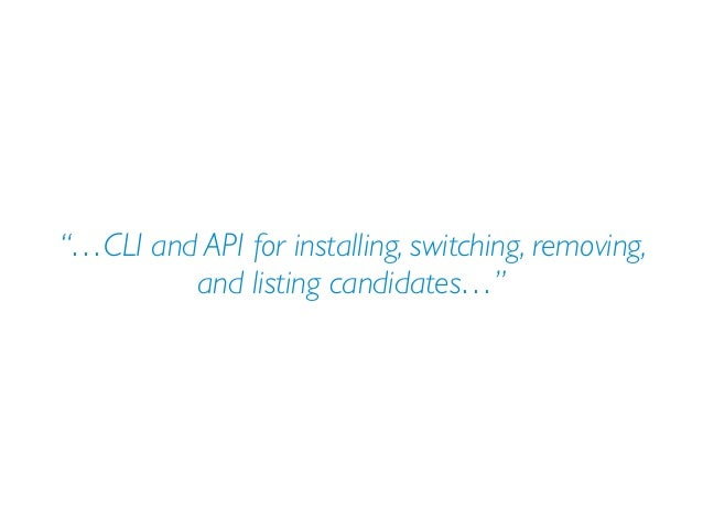 """""""…CLI and API for installing, switching, removing, and listing candidates…"""""""