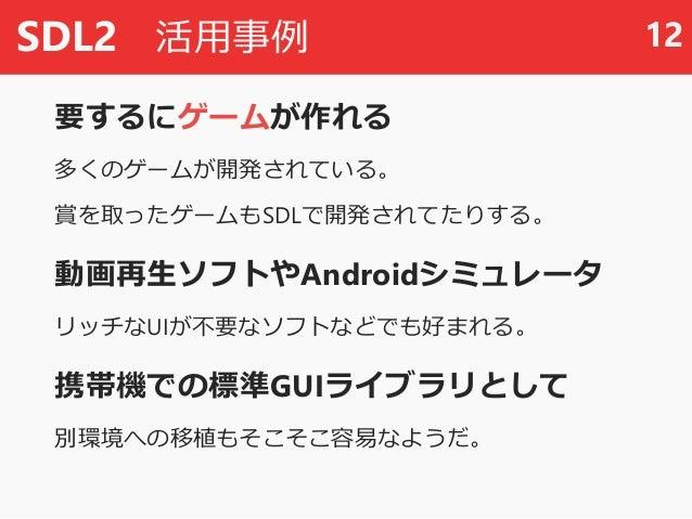 SDL2 活用事例 要するにゲームが作れる 多くのゲームが開発されている。 賞を取ったゲームもSDLで開発されてたりする。 動画再生ソフトやAndroidシミュレータ リッチなUIが不要なソフトなどでも好まれる。 携帯機での標準GUIライブラリ...