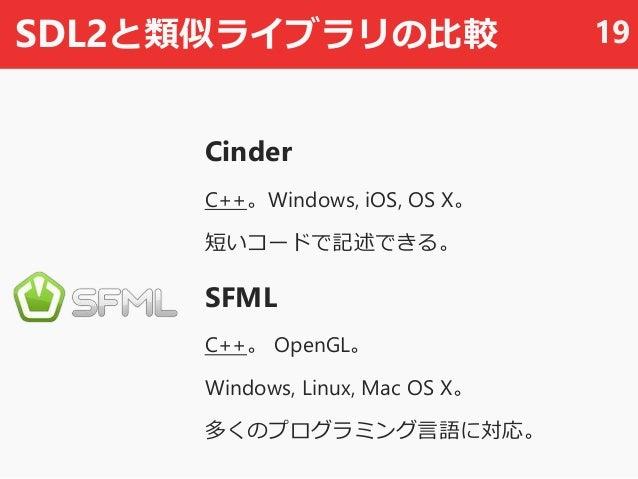 SDL2と類似ライブラリの比較 Cinder C++。Windows, iOS, OS X。 短いコードで記述できる。 SFML C++。 OpenGL。 Windows, Linux, Mac OS X。 多くのプログラミング言語に対応。 19