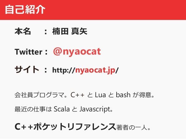 自己紹介 本名 : 楠田 真矢 Twitter: @nyaocat サイト : http://nyaocat.jp/ 会社員プログラマ。C++ と Lua と bash が得意。 最近の仕事は Scala と Javascript。 C++ポケ...