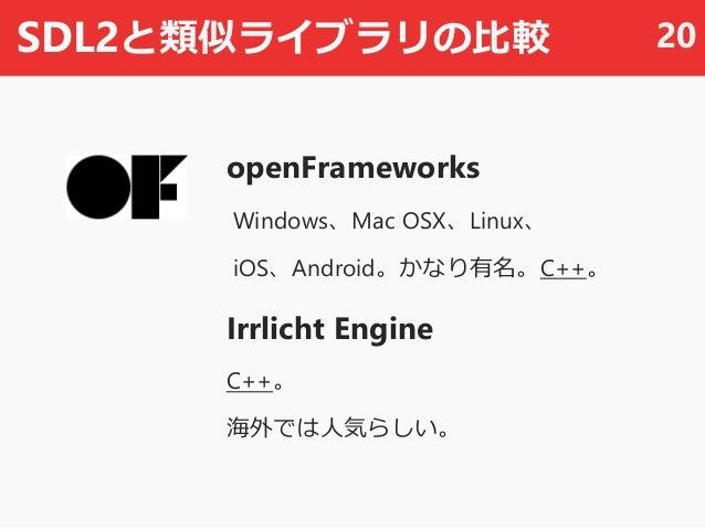 SDL2と類似ライブラリの比較 openFrameworks Windows、Mac OSX、Linux、 iOS、Android。かなり有名。C++。 Irrlicht Engine C++。 海外では人気らしい。 20