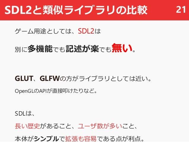 SDL2と類似ライブラリの比較 ゲーム用途としては、SDL2は 別に多機能でも記述が楽でも無い。 GLUT、GLFWの方がライブラリとしては近い。 OpenGLのAPIが直接叩けたりなど。 SDLは、 長い歴史があること、ユーザ数が多いこと、 ...