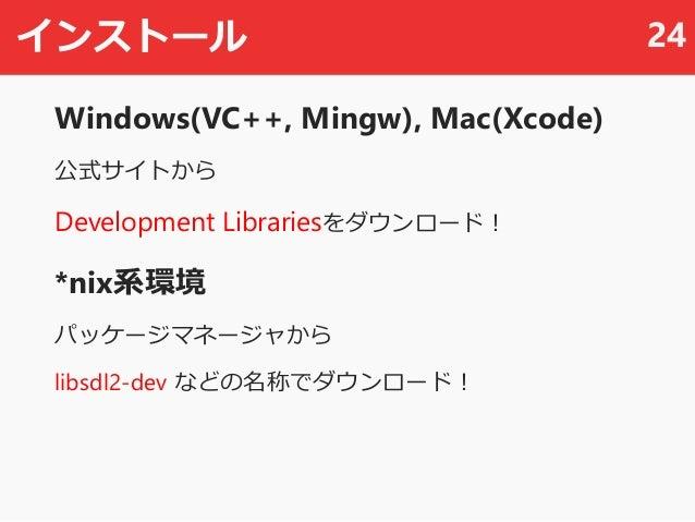 インストール Windows(VC++, Mingw), Mac(Xcode) 公式サイトから Development Librariesをダウンロード! *nix系環境 パッケージマネージャから libsdl2-dev などの名称でダウンロー...