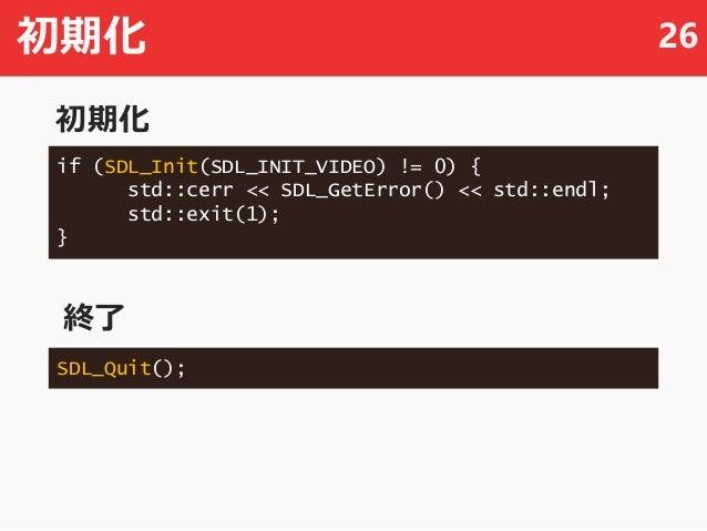 初期化 26 if (SDL_Init(SDL_INIT_VIDEO) != 0) { std::cerr << SDL_GetError() << std::endl; std::exit(1); } SDL_Quit(); 初期化 終了