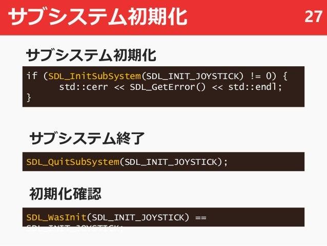 サブシステム初期化 27 if (SDL_InitSubSystem(SDL_INIT_JOYSTICK) != 0) { std::cerr << SDL_GetError() << std::endl; } SDL_QuitSubSyste...
