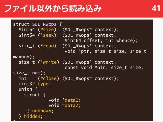 ファイル以外から読み込み 41 struct SDL_RWops { Sint64 (*size) (SDL_RWops* context); Sint64 (*seek) (SDL_RWops* context, Sint64 offset,...