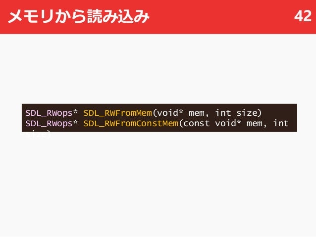 メモリから読み込み 42 SDL_RWops* SDL_RWFromMem(void* mem, int size) SDL_RWops* SDL_RWFromConstMem(const void* mem, int size)